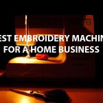 BEST EMBROIDERY MACHINE FOR A HOME BUSINESS